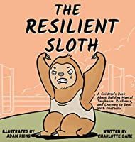 The Resilient Sloth: A Children's Book About Building Mental Toughness, Resilience, and Learning to Deal with Obstacles