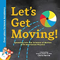 Let's Get Moving!: Speeding into the Science of Motion With Newtonian Physics (Everyday Science Academy)