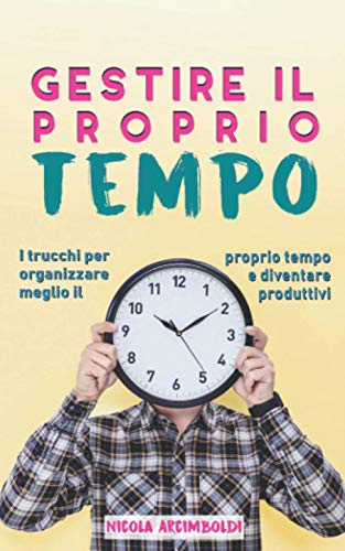Gestire il proprio tempo: I trucchi per organizzare meglio il proprio tempo e diventare produttivi