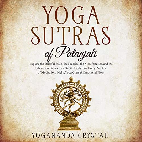Yoga Sutras of Patanjali: Explore the Blissful State, the Practice, the Manifestation and the Liberation Stages for a Subtle Body. For Every Practice of Meditation, Nidra, Yoga Class & Emotional Flow