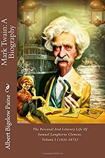 Mark Twain: A Biography: The Personal And Literary Life Of Samuel Langhorne Clemens. Volume I (1835-1875)
