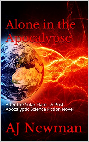 Alone in the Apocalypse: After the Solar Flare - A Post Apocalyptic Science Fiction novel by [AJ Newman, Cliff Deane, Patsy Newman]