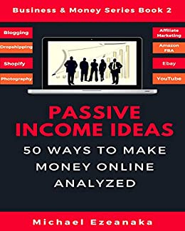 Passive Income Ideas: 50 Ways to Make Money Online Analyzed (Blogging, Dropshipping, Shopify, Photography, Affiliate Marketing, Amazon FBA, Ebay, YouTube Etc.) (Business & Money Se