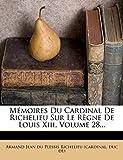 Mémoires Du Cardinal De Richelieu Sur Le Règne De Louis Xiii, Volume 28...