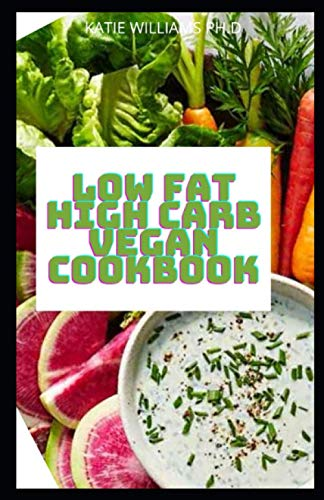 LOW FAT HIGH CARB VEGAN COOKBOOK: Low-Fat High Carb Vegan Diet Recipes To Boosts Metabolism, Prevents Disease Mange Weight Loss And Type 2 Diabetes