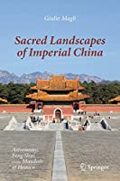 Sacred Landscapes of Imperial China: Astronomy, Feng Shui, and the Mandate of Heaven
