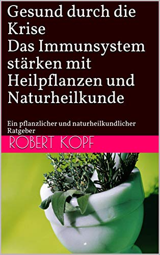 Gesund durch die Krise - Das Immunsystem stärken mit Heilpflanzen und Naturheilkunde: Ein pflanzlicher und naturheilkundlicher Ratgeber