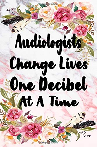 Audiologists Change Lives One Decibel At A Time: Graduation Gifts for Doctor of Audiology, Audiology Gifts | Notebook / Journal To Write In, Great Audiologist Gift , Au.D (6x9 Sizes,100 Pages)