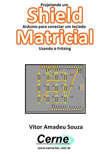 Projetando um Shield Arduino para conectar um teclado Matricial Usando o Fritzing (Portuguese Edition)
