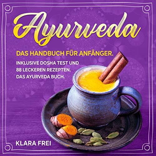 AYURVEDA: Das Handbuch für Anfänger. Inklusive Dosha Test und 88 leckeren Rezepten. Das Ayurveda Buch. (Ayurveda Kochbuch 1)