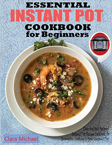 ESSENTIAL INSTANT POT COOKBOOK FOR BEGINNERS: Easy & Most Foolproof Instant Pot Recipes Cookbook for Everyday Cooking And your Instant Pot
