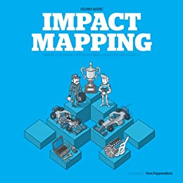 Impact Mapping: Making a big impact with software products and projects by [Gojko Adzic]
