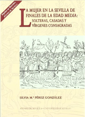 La mujer en la Sevilla de finales de la Edad Media: solteras, casadas y vírgenes consagradas: 4 (Colección Premios Historia Ateneo de Sevilla)