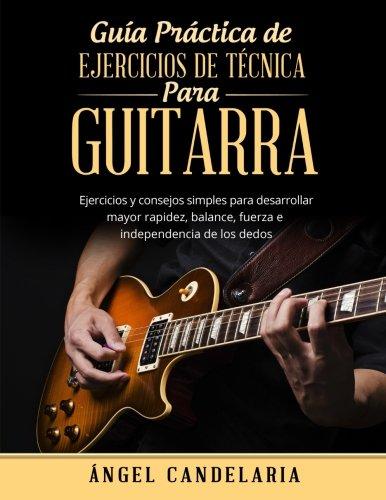 Guía Práctica de Ejercicios de Técnica para Guitarra: Ejercicios y consejos simples para desarrollar mayor rapidez, balance, fuerza e independencia de los dedos