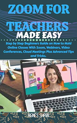 ZOOM FOR TEACHERS MADE EASY: Step by Step Beginners Guide on How to Hold Online Classes With Zoom, Webinars, Video Conferences, Cloud Meetings Plus Advanced Tips and Tricks (English Edition)