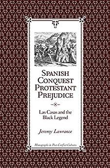 Spanish Conquest, Protestant Prejudice: Las Casas and the Black Legend, (Monographs in Post-Conflict Cultures Book 1) (English Edition) de [Jeremy Lawrance]