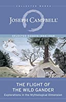 The Flight of the Wild Gander: Explorations in the Mythological Dimension ―Selected Essays 1944–1968 (The Collected Works of Joseph Campbell)