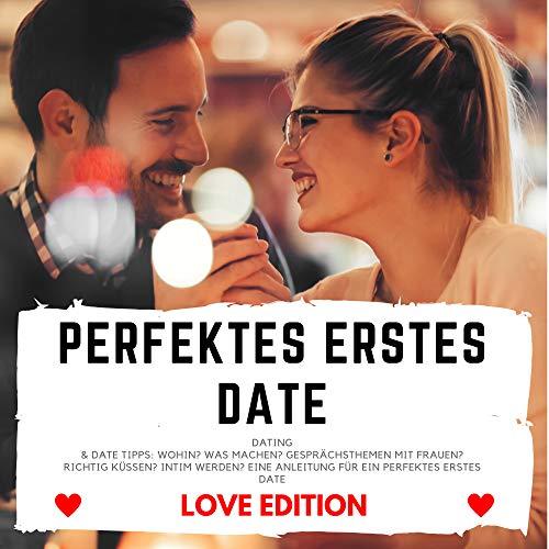 PERFEKTES ERSTES DATE Love Edition (Dating & Date Tipps: Wohin? Was machen? Gesprächsthemen mit Frauen? Richtig Küssen? Intim werden? Eine Anleitung für ein perfektes erstes Date)