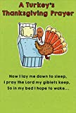Front Message: A Turkey's Thanksgiving Prayer - Now I lay me down to sleep, I pray the Lord my giblets keep, so in my bed I hope to wake… Inside Verse: ...and not the pan where I'm to bake! Happy Thanksgiving Card Size: 4.6x6.75 inches Includes: 1 ca...