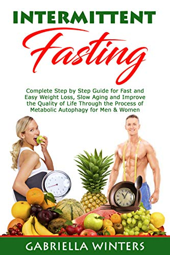 Intermittent Fasting: Complete Step by Step Guide for Fast and Easy Weight Loss, Slow Aging and Improve the Quality of Life Through the...