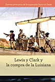 Lewis y Clark y la compra de la Luisiana/ Lewis and Clark and the Louisiana Purchase (Fuentes Primarias De La Expansión Hacia El Oeste/ Primary Sources of Westward Expansion) - 9781502629012