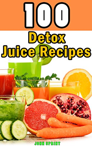 100 Detox Juice Recipes: Healthy juice recipes for detoxing your...