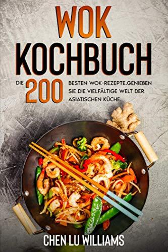 Wok Kochbuch: Die 200 besten Wok-Rezepte. Genießen Sie die vielfältige Welt der asiatischen Küche.