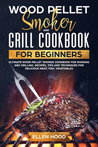 Wood Pellet Smoker and Grill Cookbook for Beginners: Ultimate Wood Pellet Smoker Cookbook for Smoking and Grilling, Recipes, Tips and Techniques for Delicious Meat, Fish, Vegetables
