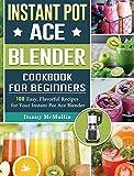 Instant Pot Ace Blender Cookbook For Beginners: 100 Easy, Flavorful Recipes for Your Instant Pot Ace Blender