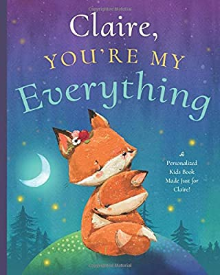 Claire, You're My Everything: A Personalized Kids Book Just for Claire! (Personalized Children's Book Gift for Baby Showers and Birthdays)