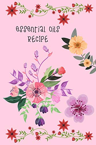 Essential Oils Recipe: Blossom Flower Cover Book , Blank Recipes Notebook / Journal - Record , Organize And Planning Your Aromatherapy Ingredients (Essential Oils Recipes)