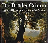 Die Brueder Grimm. Leben, Werk, Zeit