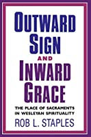 Outward Sign and Inward Grace: The Place of Sacraments in Wesleyan Spirituality