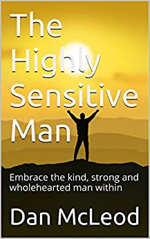 The Highly Sensitive Man: Embrace the kind, strong and wholehearted man within by [Dan McLeod]