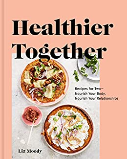 Healthier Together: Recipes for Two--Nourish Your Body, Nourish Your Relationships: A Cookbook by [Liz Moody]