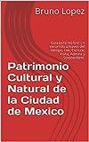 Patrimonio Cultural y Natural de la Ciudad de Mexico: Guia para realizar un recorrido a traves del tiempo. Lee, Conoce, Visita, Admira y Sorprendete.