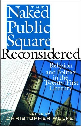 The Naked Public Square Reconsidered: Religion and Politics in the Twenty-First Century (American Ideals & Institutions)