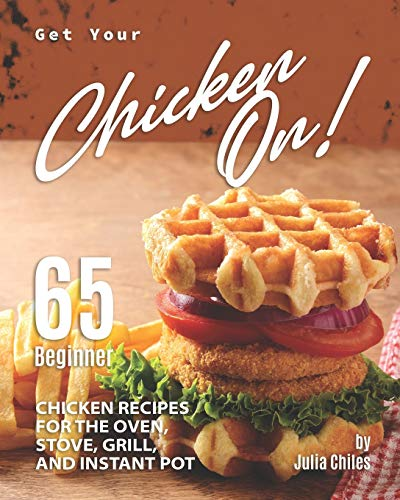 Get Your Chicken On!: 65 Beginner Chicken Recipes for the Oven, Stove, Grill, and Instant Pot