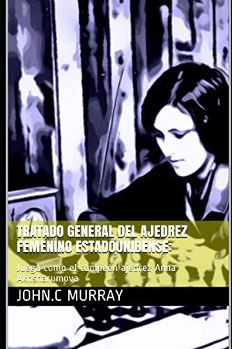 Tratado General del ajedrez femenino estadounidense:: Juega como el campeón ajedrez Anna Akhsharumova