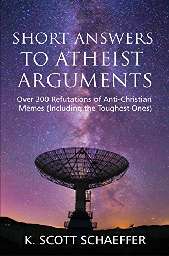 Short Answers to Atheist Arguments: Over 300 Refutations of Anti-Christian Memes (Including the Toughest Ones)