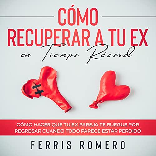 Download Cómo Recuperar a tu Ex en Tiempo Récord [How to Get Your Ex Back in Record Time]: Cómo Hacer Que audio book