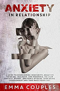 Anxiety in Relationship: A Guide to Overcoming Insecurity, Negative Thinking, Jealousy, and Paranoia, to Calm Anxiety, Worry, and Panic Attacks. Stop Being Codependent and Take Back Your Life! by [Emma Couples]
