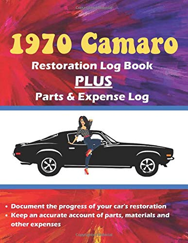 1970 Camaro Restoration Log Book - Notebook Journal PLUS Parts and Expense Log: A MUST HAVE item for your Camaro restoration project!