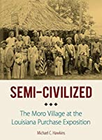 Semi-Civilized: The Moro Village at the Louisiana Purchase Exposition (NIU Southeast Asian)
