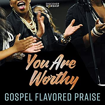 Gospel Flavored Praise: You Are Worthy