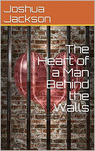 The Heart of a Man Behind the Walls by [Joshua Jackson]