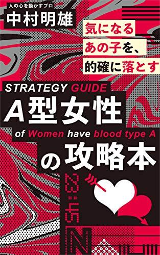 【A型女性の攻略本】血液型別の恋愛術: A型女性の恋愛傾向を見抜き的確に落とす為の恋愛テクニック