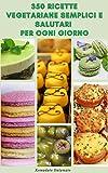 350 Ricette Vegetariane Semplici E Salutari Per Ogni Giorno : Ricette Per Zuppa, Insalate, Pasta, Cereali, Fagioli, Soia, Pizza, Patate, Salse E Altro Ancora