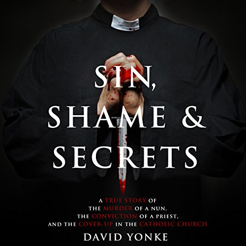 Sin, Shame & Secrets     A True Story of the Murder of a Nun, the Conviction of a Priest, and the Cover-up in the Catholic Church              By:                                                                                                                                 David Yonke                               Narrated by:                                                                                                                                 Dave Clark                      Length: 9 hrs and 32 mins     54 ratings     Overall 3.8