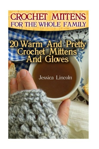 Crochet Mittens For The Whole Family: 20 Warm And Pretty Crochet Mittens And Gloves: (Crochet Hook A, Crochet Accessories, Crochet Patterns, Crochet Books, Easy Crocheting)